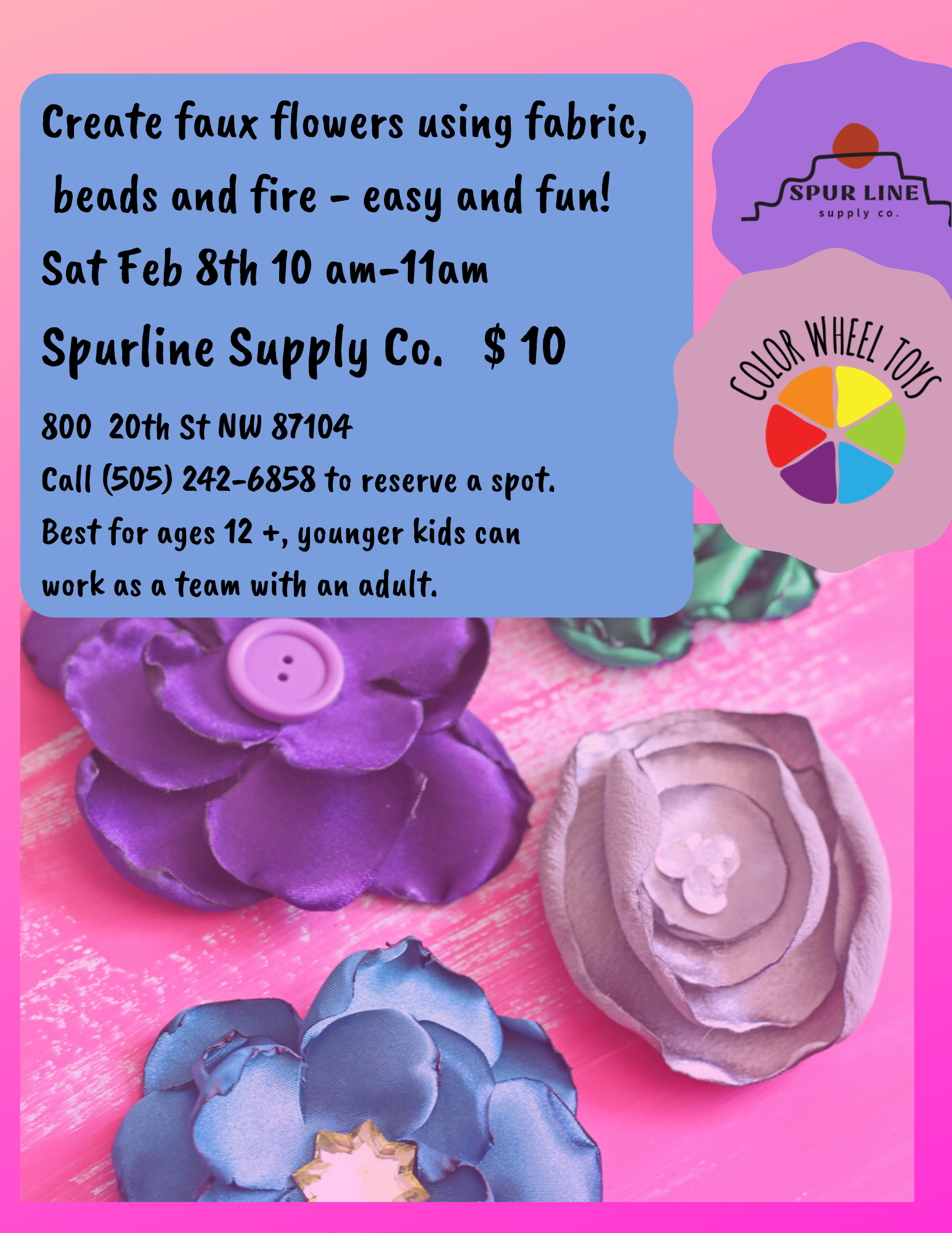 Create faux flowers using fabric, beads and fire! Sat Feb 8th 10 am-11am Spurline Supply Co 800 @0th St NW 87104 Call (505) 242-6858 to reserve a spot. Best fr ages 12 +, younger folks can work as a team with an adul
